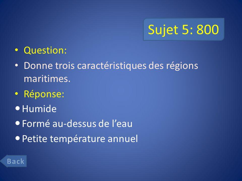 Sujet 5: 800 Question: Donne trois caractéristiques des régions maritimes. Réponse: Humide. Formé au-dessus de l'eau.