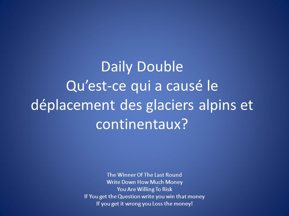 Daily Double Qu'est-ce qui a causé le déplacement des glaciers alpins et continentaux