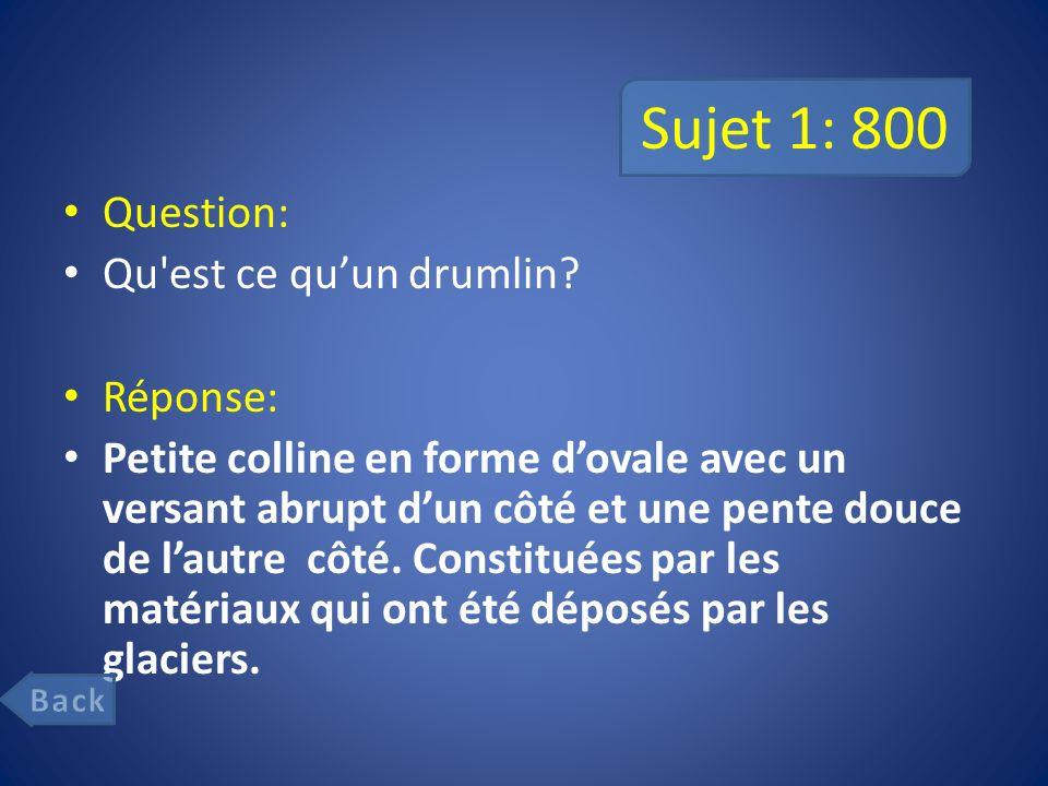 Sujet 1: 800 Question: Qu est ce qu'un drumlin Réponse: