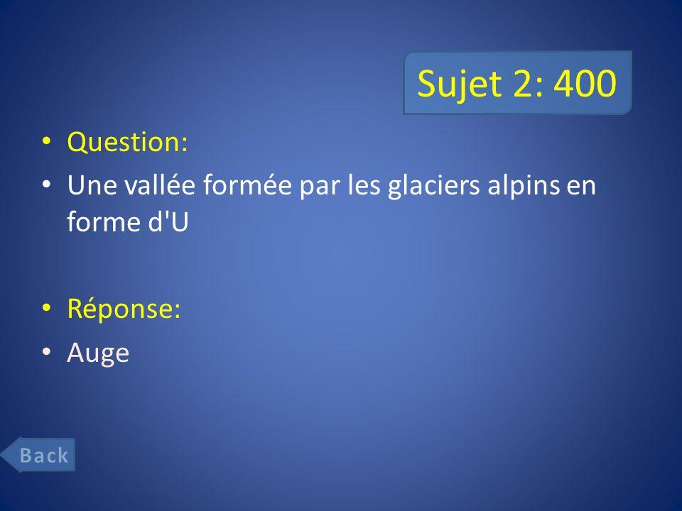 Sujet 2: 400 Question: Une vallée formée par les glaciers alpins en forme d U Réponse: Auge Back