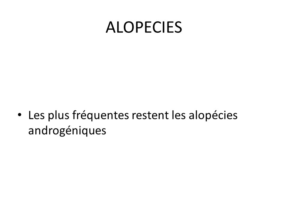 ALOPECIES Les plus fréquentes restent les alopécies androgéniques