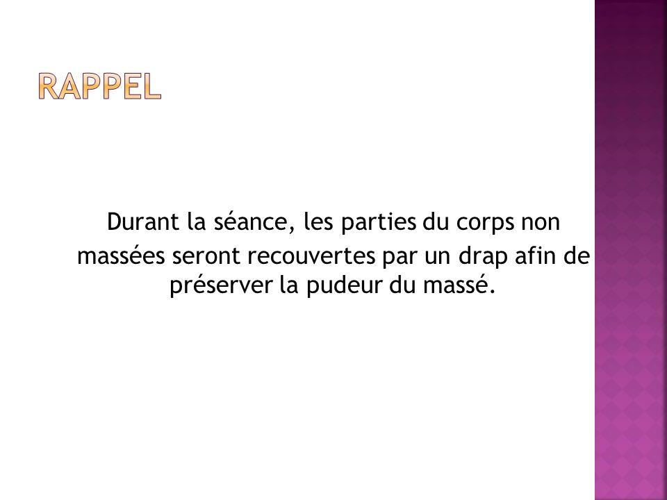 RAPPEL Durant la séance, les parties du corps non massées seront recouvertes par un drap afin de préserver la pudeur du massé.