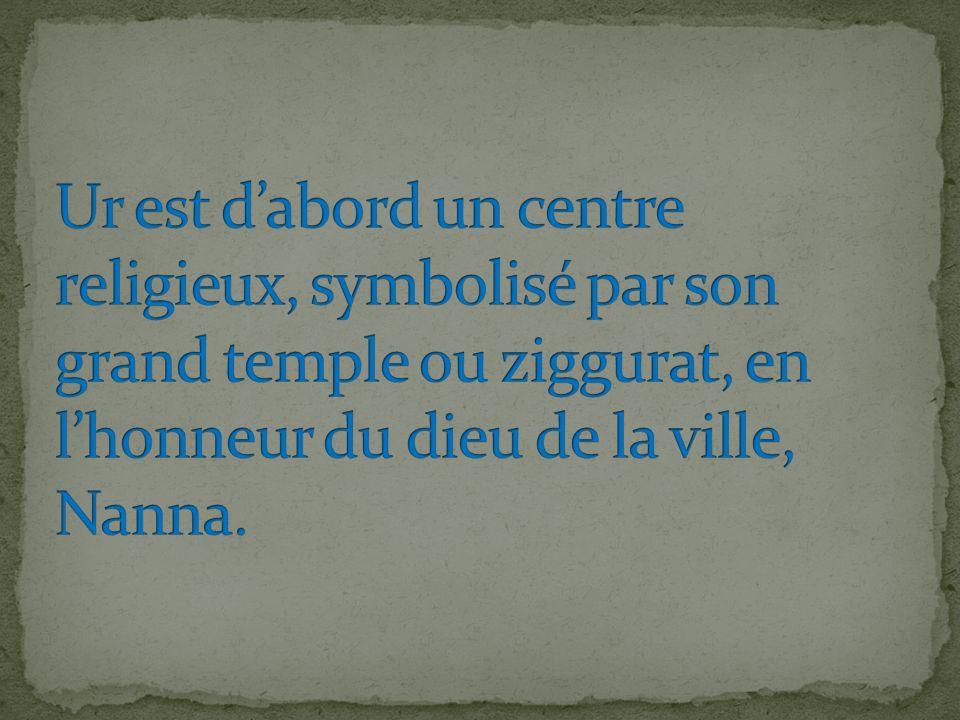 Ur est d'abord un centre religieux, symbolisé par son grand temple ou ziggurat, en l'honneur du dieu de la ville, Nanna.