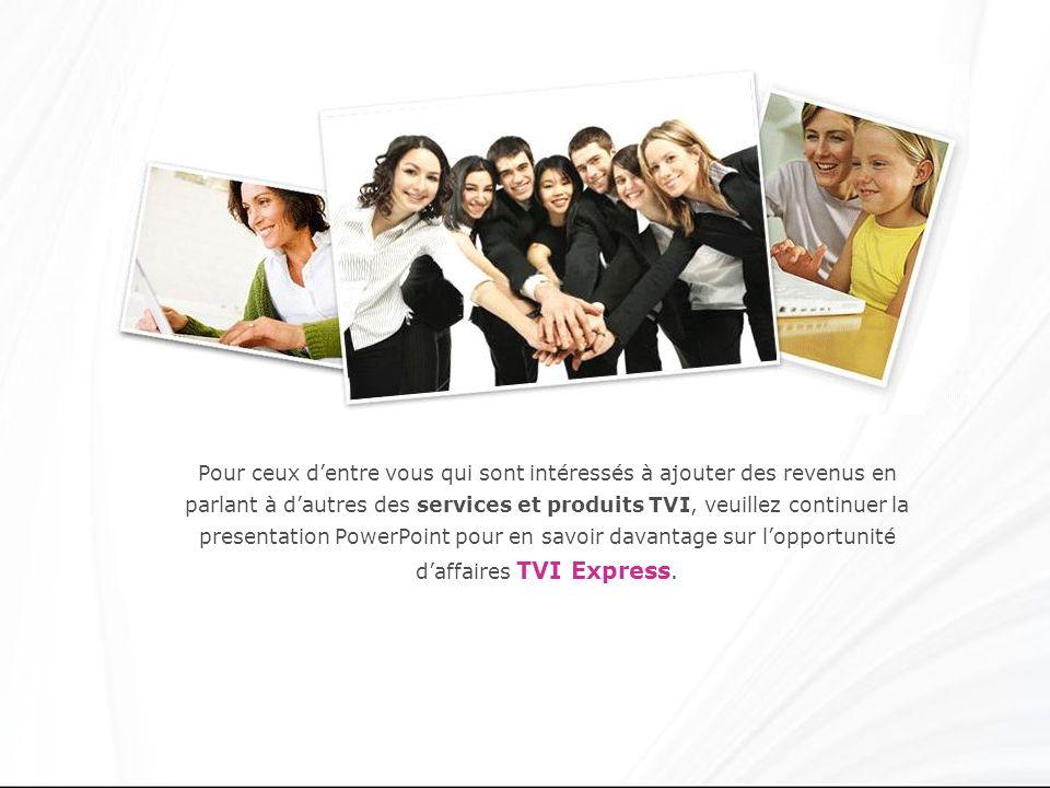 Pour ceux d'entre vous qui sont intéressés à ajouter des revenus en parlant à d'autres des services et produits TVI, veuillez continuer la presentation PowerPoint pour en savoir davantage sur l'opportunité d'affaires TVI Express.
