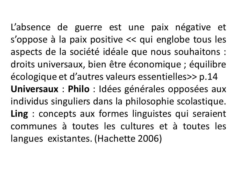 L'absence de guerre est une paix négative et s'oppose à la paix positive << qui englobe tous les aspects de la société idéale que nous souhaitons : droits universaux, bien être économique ; équilibre écologique et d'autres valeurs essentielles>> p.14