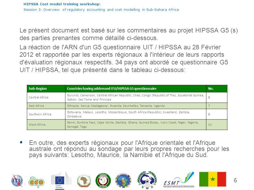 Le présent document est basé sur les commentaires au projet HIPSSA G5 (s) des parties prenantes comme détaillé ci-dessous. La réaction de l ARN d un G5 questionnaire UIT / HIPSSA au 28 Février 2012 et rapportée par les experts régionaux à l intérieur de leurs rapports d évaluation régionaux respectifs. 34 pays ont abordé ce questionnaire G5 UIT / HIPSSA, tel que présenté dans le tableau ci-dessous: