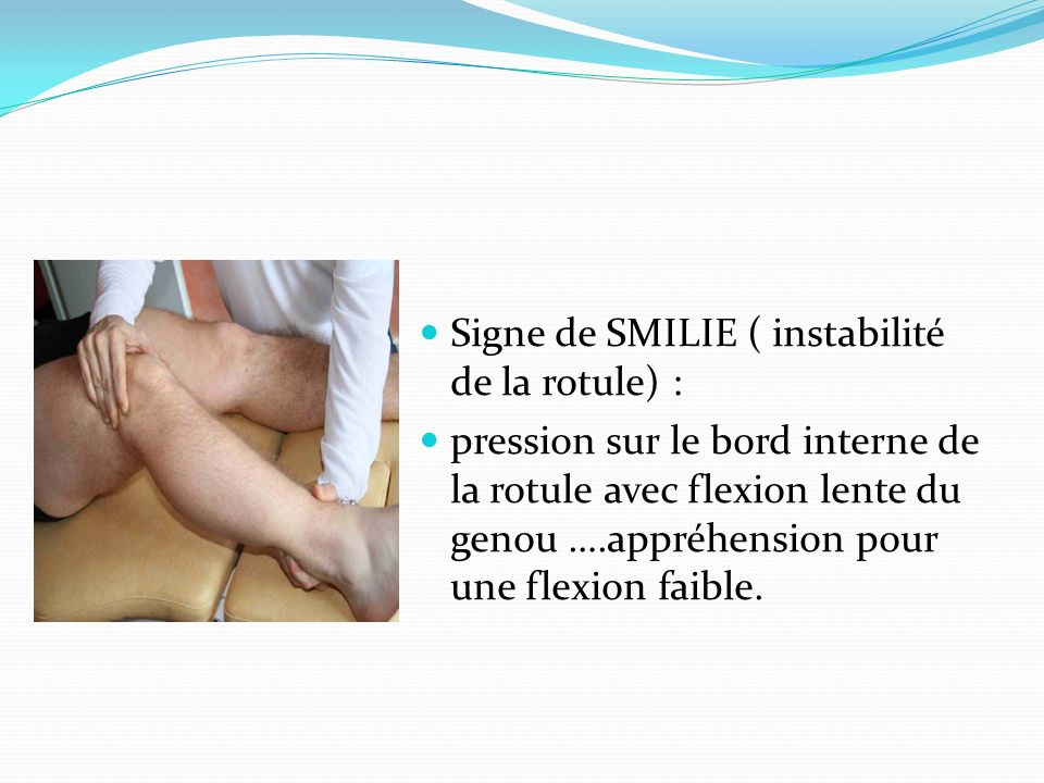Signe de SMILIE ( instabilité de la rotule) :