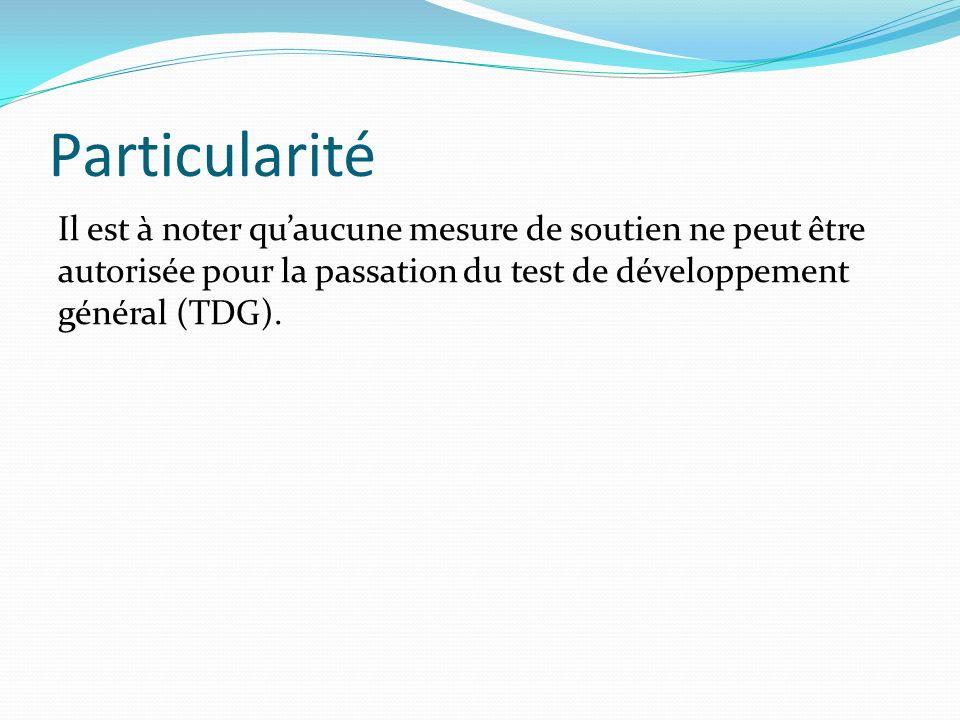 Particularité Il est à noter qu'aucune mesure de soutien ne peut être autorisée pour la passation du test de développement général (TDG).