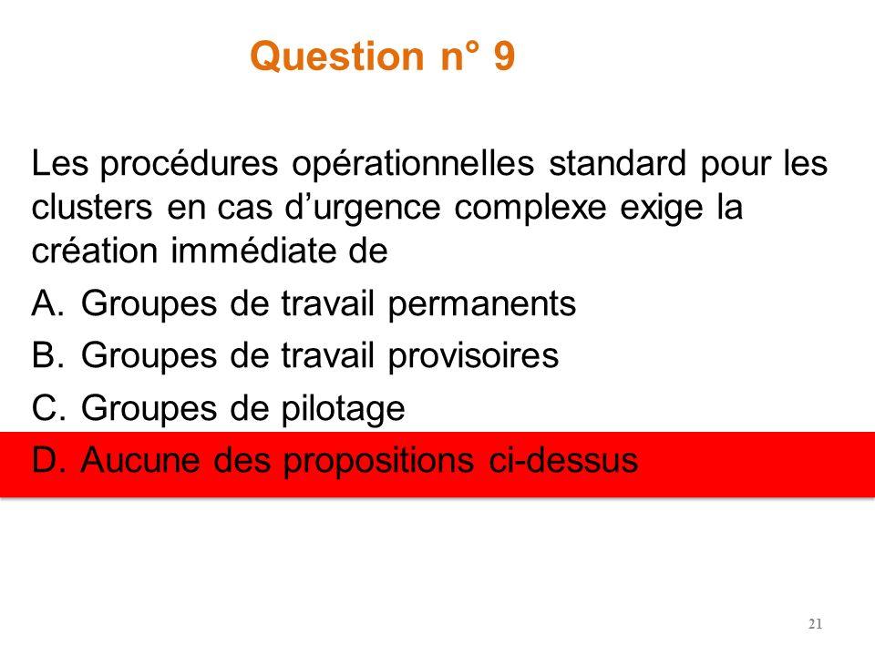 Question n° 9 Les procédures opérationnelles standard pour les clusters en cas d'urgence complexe exige la création immédiate de.
