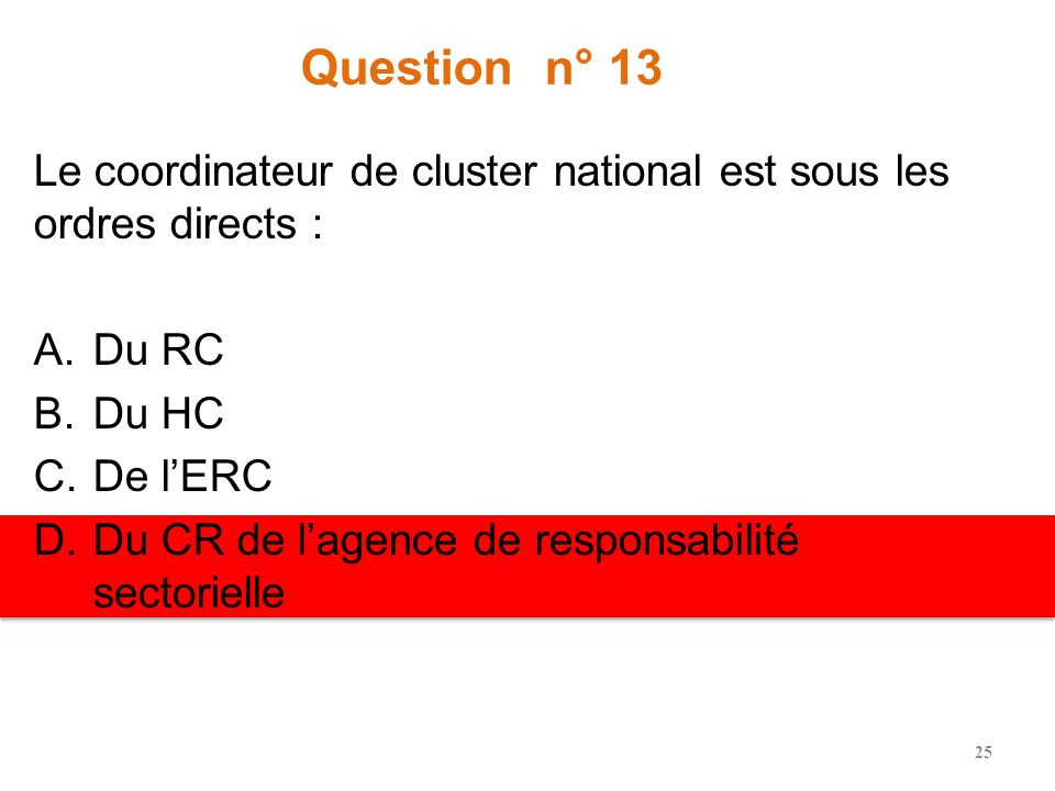 Question n° 13 Le coordinateur de cluster national est sous les ordres directs : Du RC. Du HC. De l'ERC.