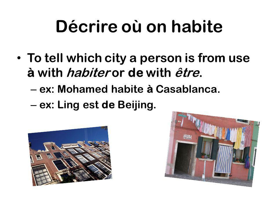 Décrire où on habite To tell which city a person is from use à with habiter or de with être. ex: Mohamed habite à Casablanca.