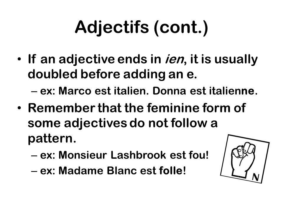 Adjectifs (cont.) If an adjective ends in ien, it is usually doubled before adding an e. ex: Marco est italien. Donna est italienne.