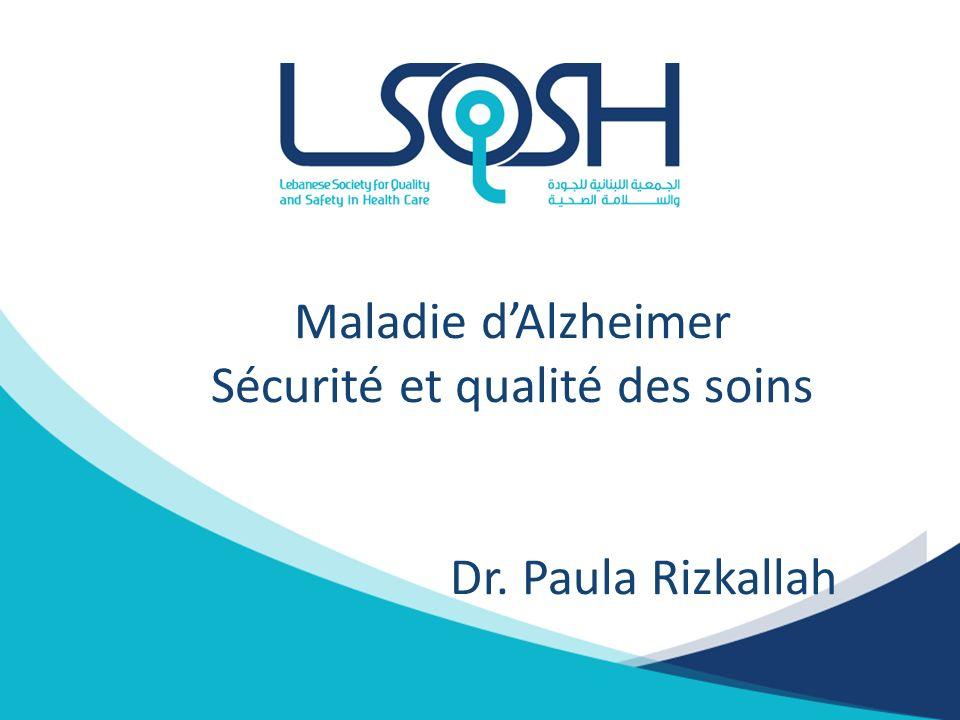 Maladie d'Alzheimer Sécurité et qualité des soins Dr. Paula Rizkallah