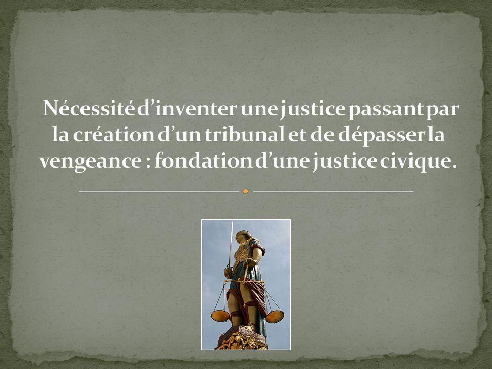 Nécessité d'inventer une justice passant par la création d'un tribunal et de dépasser la vengeance : fondation d'une justice civique.