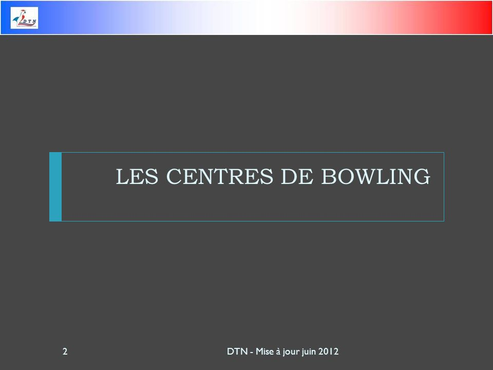 LES CENTRES DE BOWLING DTN - Mise à jour juin 2012