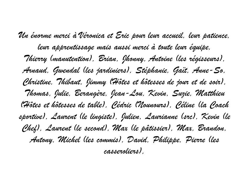 Un énorme merci à Véronica et Eric pour leur accueil, leur patience, leur apprentissage mais aussi merci à toute leur équipe, Thierry (manutention), Brian, Jhonny, Antoine (les régisseurs), Arnaud, Gwendal (les jardiniers), Stéphanie, Gaït, Anne-So, Christine, Thibaut, Jimmy (Hôtes et hôtesses de jour et de soir), Thomas, Julie, Berangère, Jean-Lou, Kevin, Suzie, Matthieu (Hôtes et hôtesses de table), Cédric (Nounours), Céline (la Coach sportive), Laurent (le lingiste), Julien, Laurianne (src), Kevin (le Chef), Laurent (le second), Max (le pâtissier), Max, Brandon, Antony, Michel (les commis), David, Philippe, Pierre (les casseroliers),