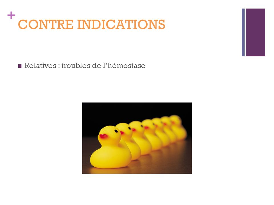 CONTRE INDICATIONS Relatives : troubles de l'hémostase