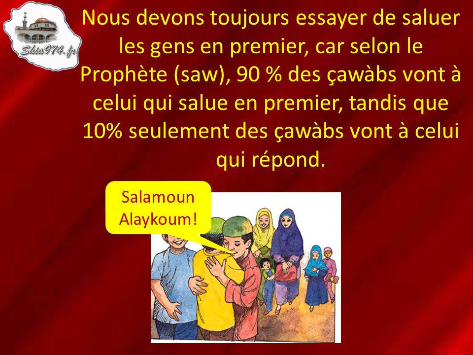 Nous devons toujours essayer de saluer les gens en premier, car selon le Prophète (saw), 90 % des çawàbs vont à celui qui salue en premier, tandis que 10% seulement des çawàbs vont à celui qui répond.
