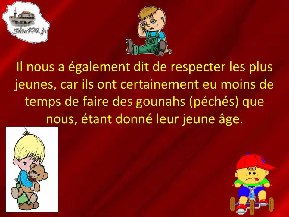 Il nous a également dit de respecter les plus jeunes, car ils ont certainement eu moins de temps de faire des gounahs (péchés) que nous, étant donné leur jeune âge.