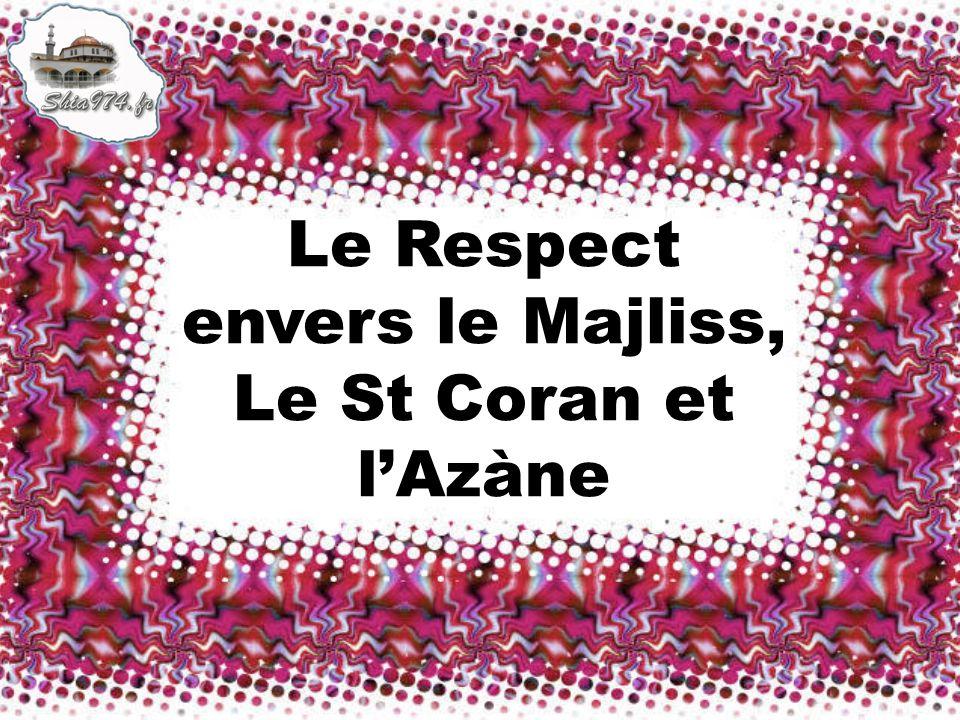 Le Respect envers le Majliss, Le St Coran et l'Azàne