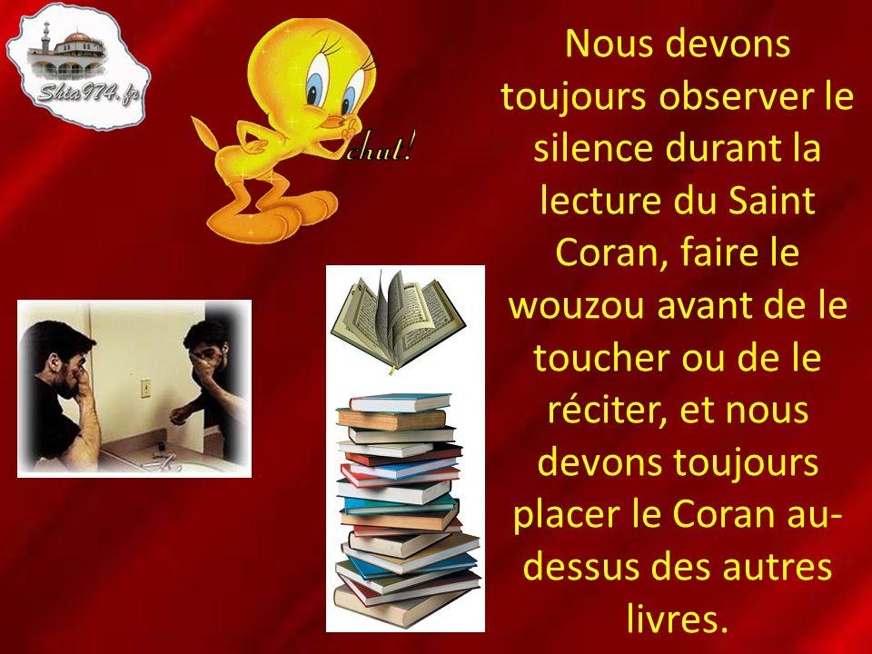 Nous devons toujours observer le silence durant la lecture du Saint Coran, faire le wouzou avant de le toucher ou de le réciter, et nous devons toujours placer le Coran au-dessus des autres livres.