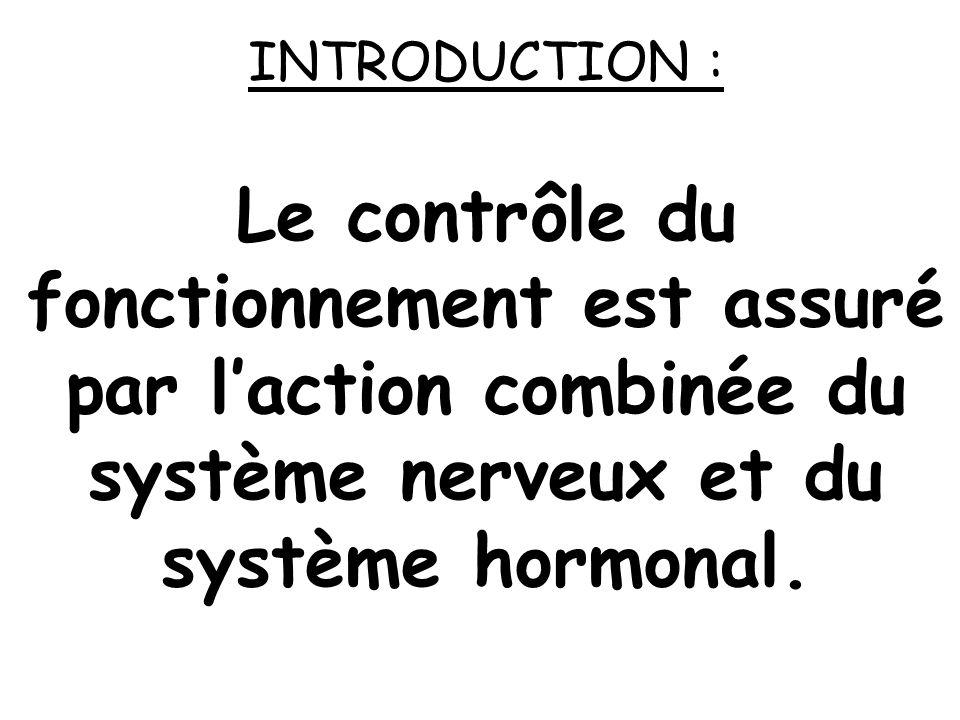INTRODUCTION : Le contrôle du fonctionnement est assuré par l'action combinée du système nerveux et du système hormonal.