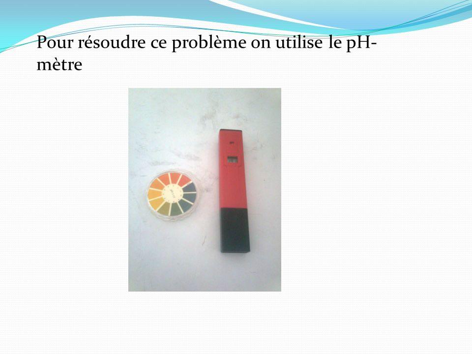 Pour résoudre ce problème on utilise le pH-mètre