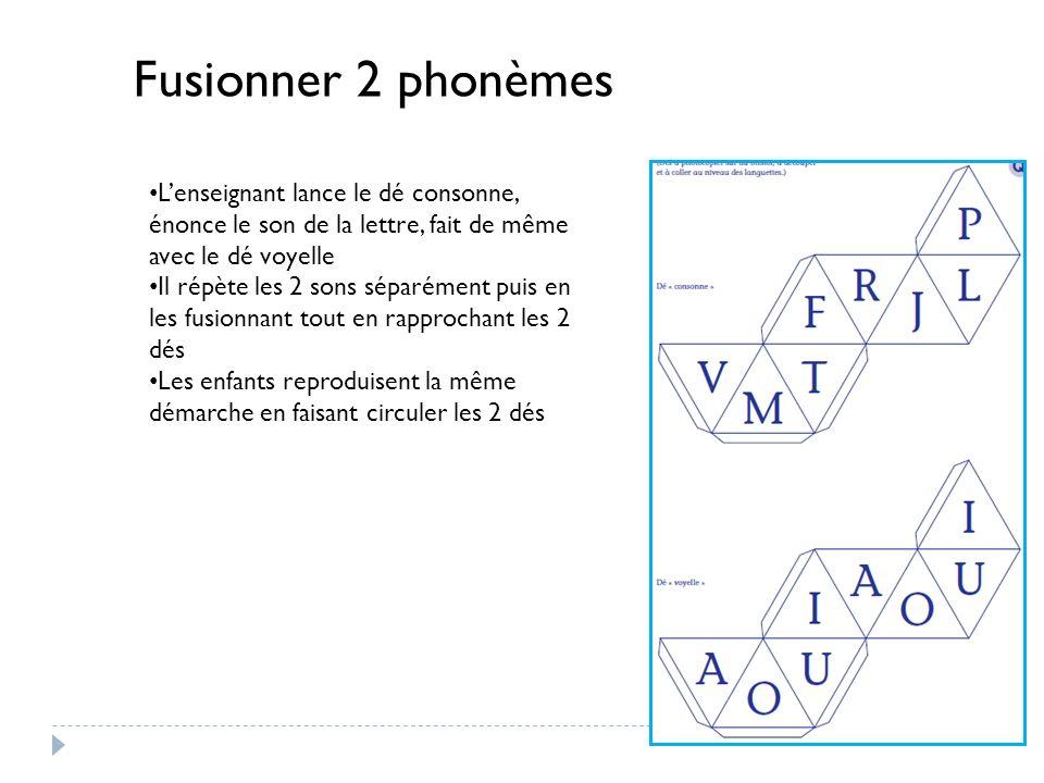 Fusionner 2 phonèmes L'enseignant lance le dé consonne, énonce le son de la lettre, fait de même avec le dé voyelle.