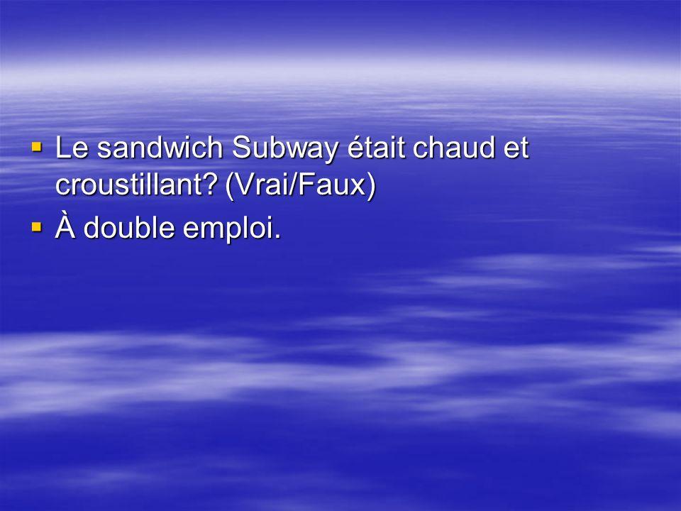 Le sandwich Subway était chaud et croustillant (Vrai/Faux)