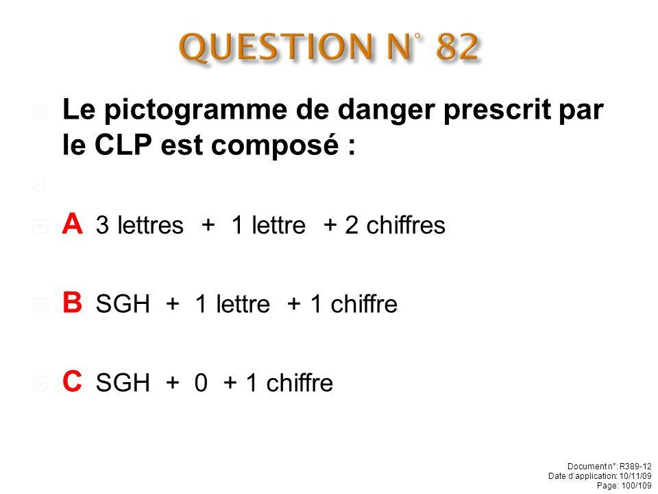 QUESTION N° 82 Le pictogramme de danger prescrit par le CLP est composé : A 3 lettres + 1 lettre + 2 chiffres.