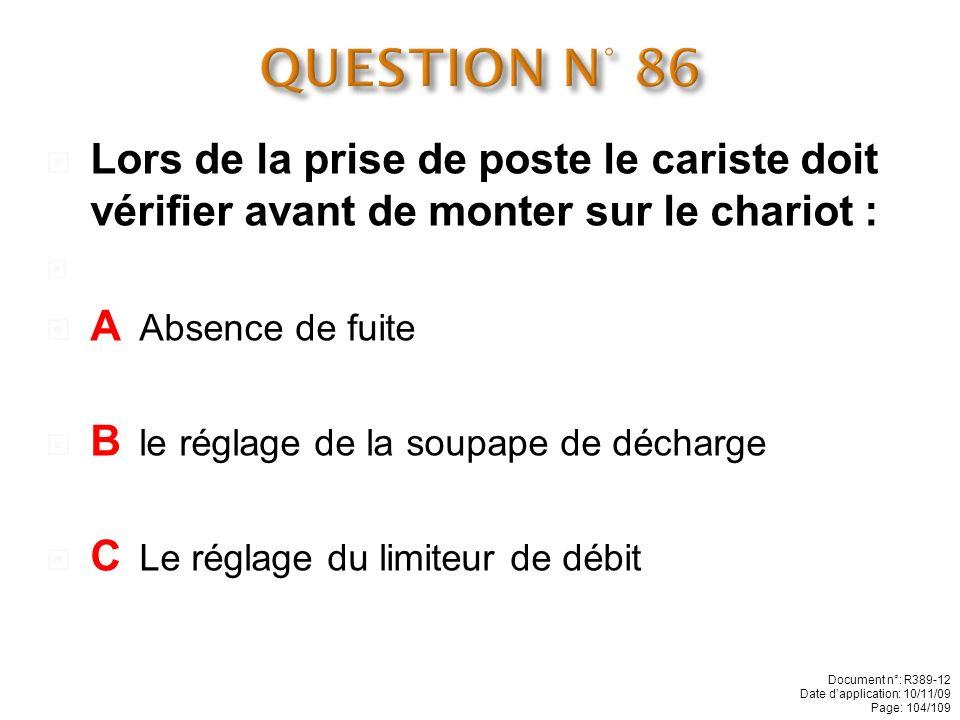 QUESTION N° 86 Lors de la prise de poste le cariste doit vérifier avant de monter sur le chariot : A Absence de fuite.