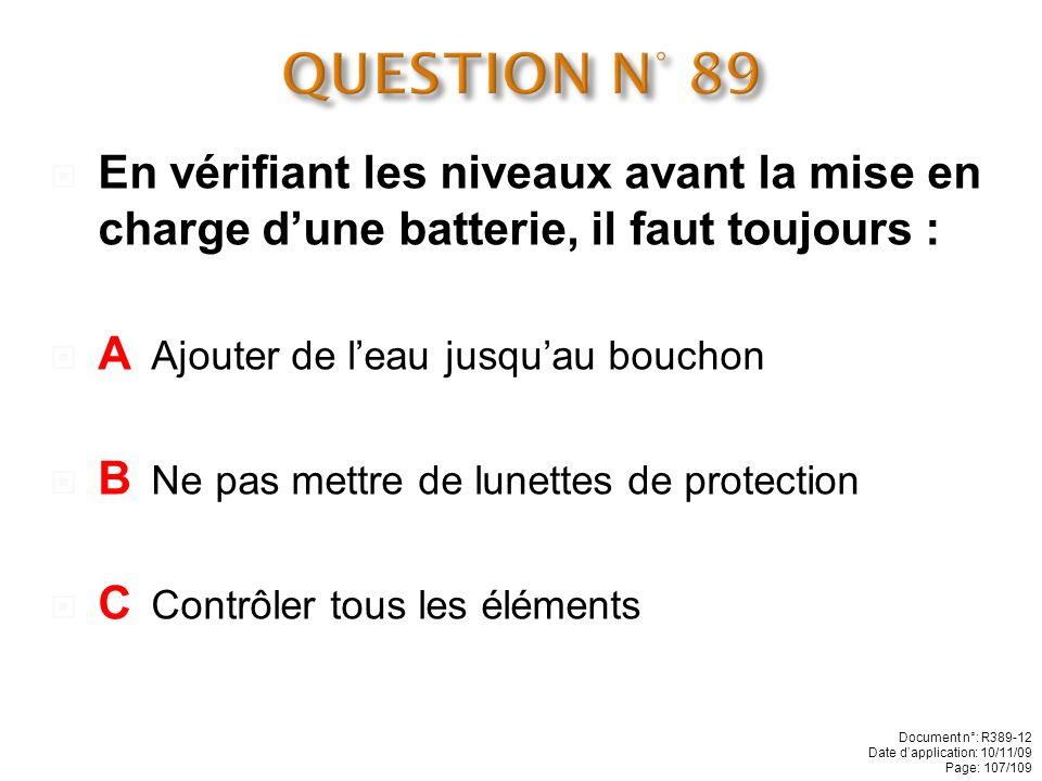 QUESTION N° 89 En vérifiant les niveaux avant la mise en charge d'une batterie, il faut toujours : A Ajouter de l'eau jusqu'au bouchon.
