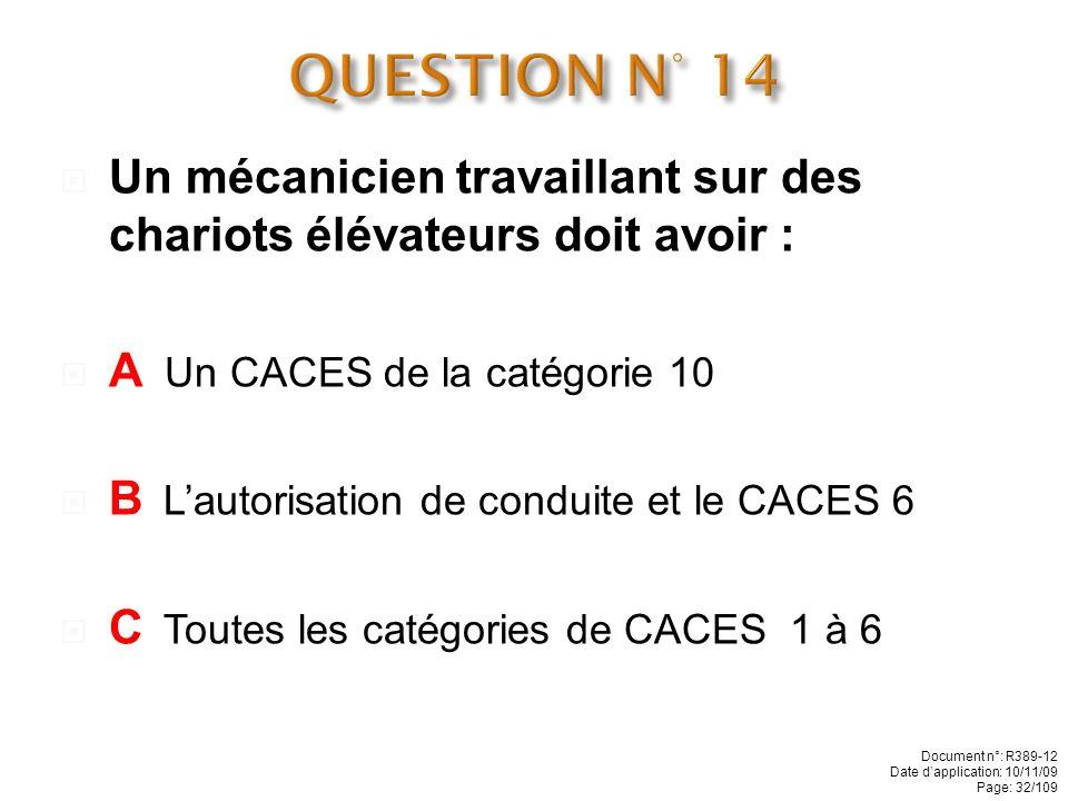 QUESTION N° 14 Un mécanicien travaillant sur des chariots élévateurs doit avoir : A Un CACES de la catégorie 10.