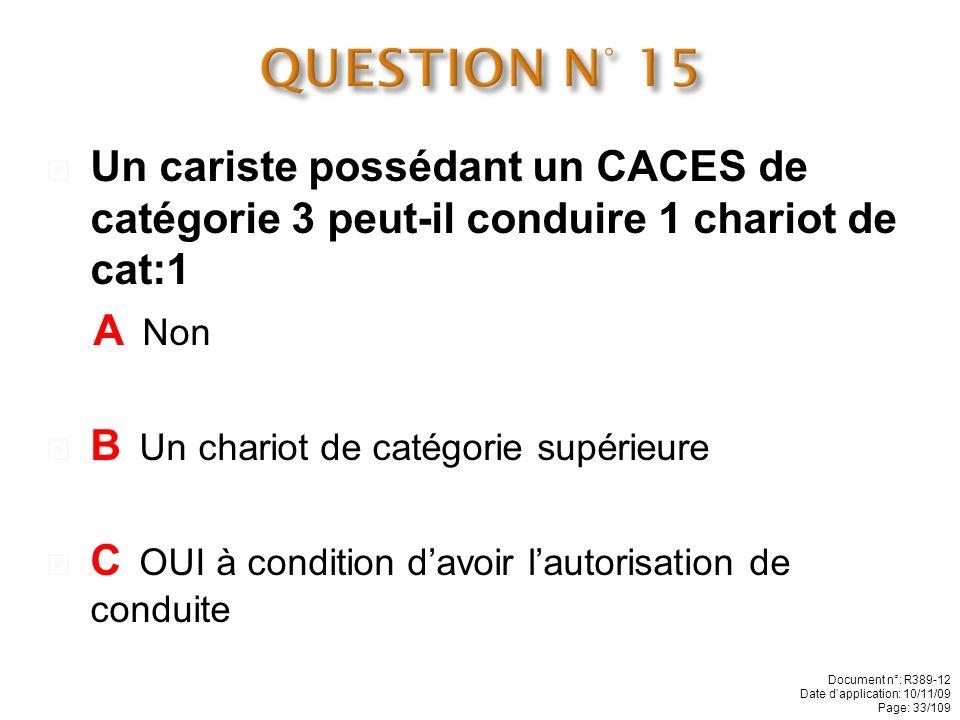 QUESTION N° 15 Un cariste possédant un CACES de catégorie 3 peut-il conduire 1 chariot de cat:1. A Non.