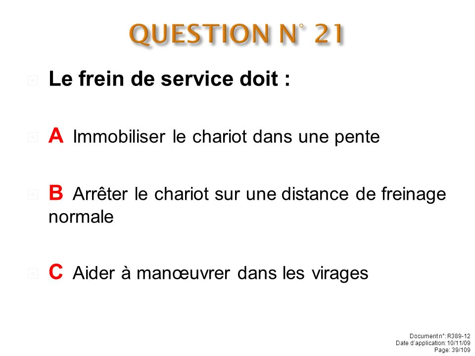 QUESTION N° 21 Le frein de service doit :