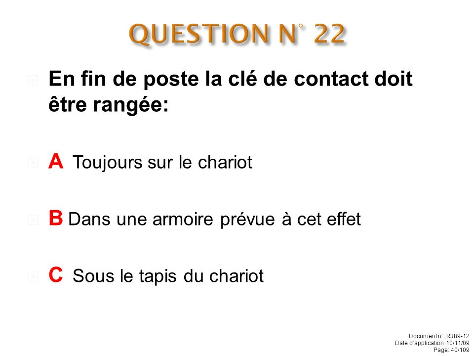 QUESTION N° 22 En fin de poste la clé de contact doit être rangée:
