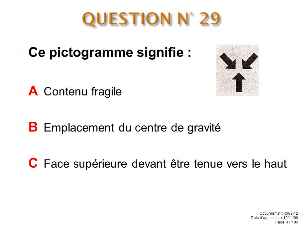 QUESTION N° 29 Ce pictogramme signifie : A Contenu fragile