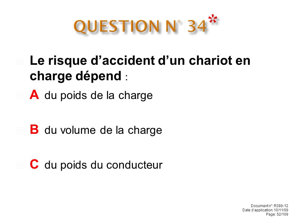 QUESTION N° 34* Le risque d'accident d'un chariot en charge dépend :