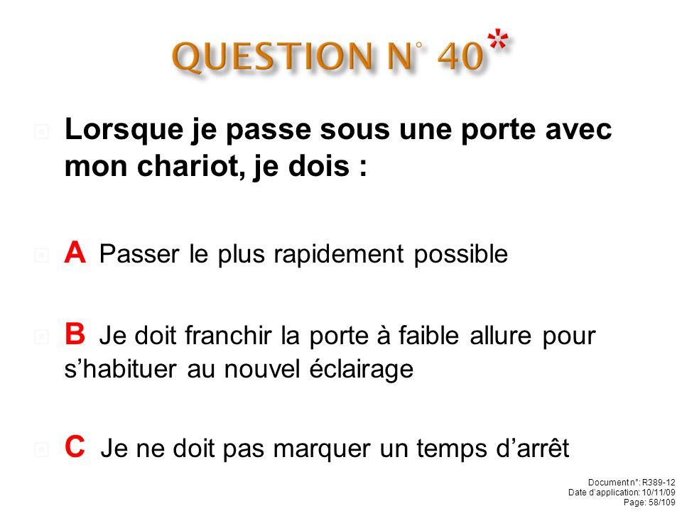 QUESTION N° 40* Lorsque je passe sous une porte avec mon chariot, je dois : A Passer le plus rapidement possible.