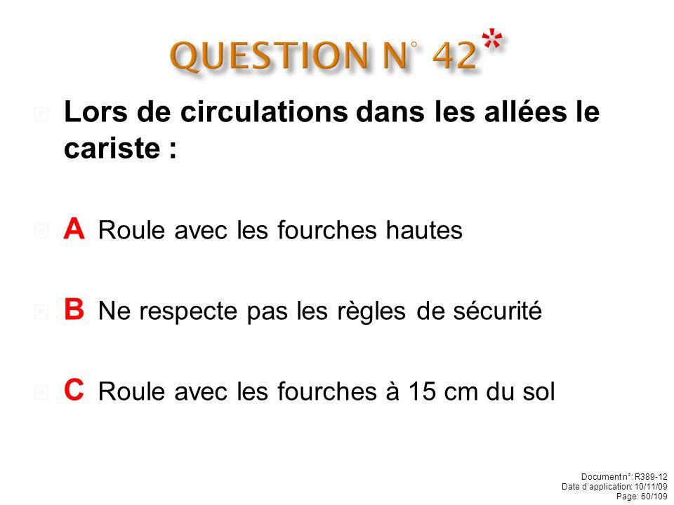 QUESTION N° 42* Lors de circulations dans les allées le cariste :