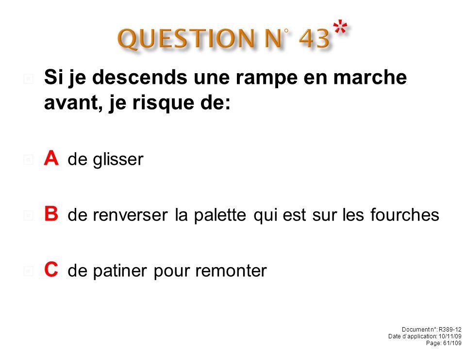 QUESTION N° 43* Si je descends une rampe en marche avant, je risque de: A de glisser. B de renverser la palette qui est sur les fourches.