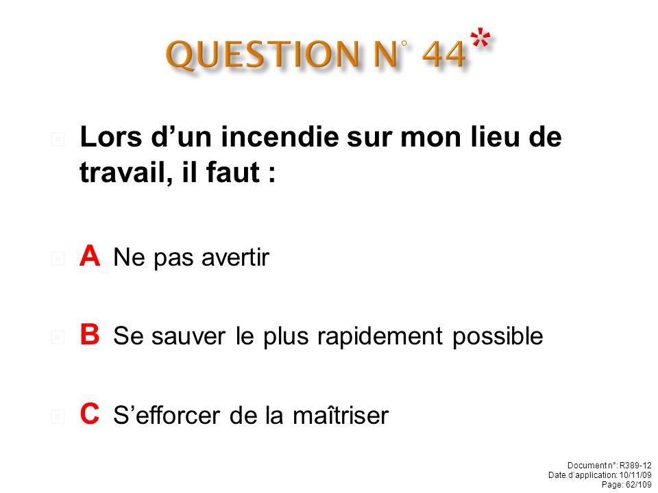QUESTION N° 44* Lors d'un incendie sur mon lieu de travail, il faut :