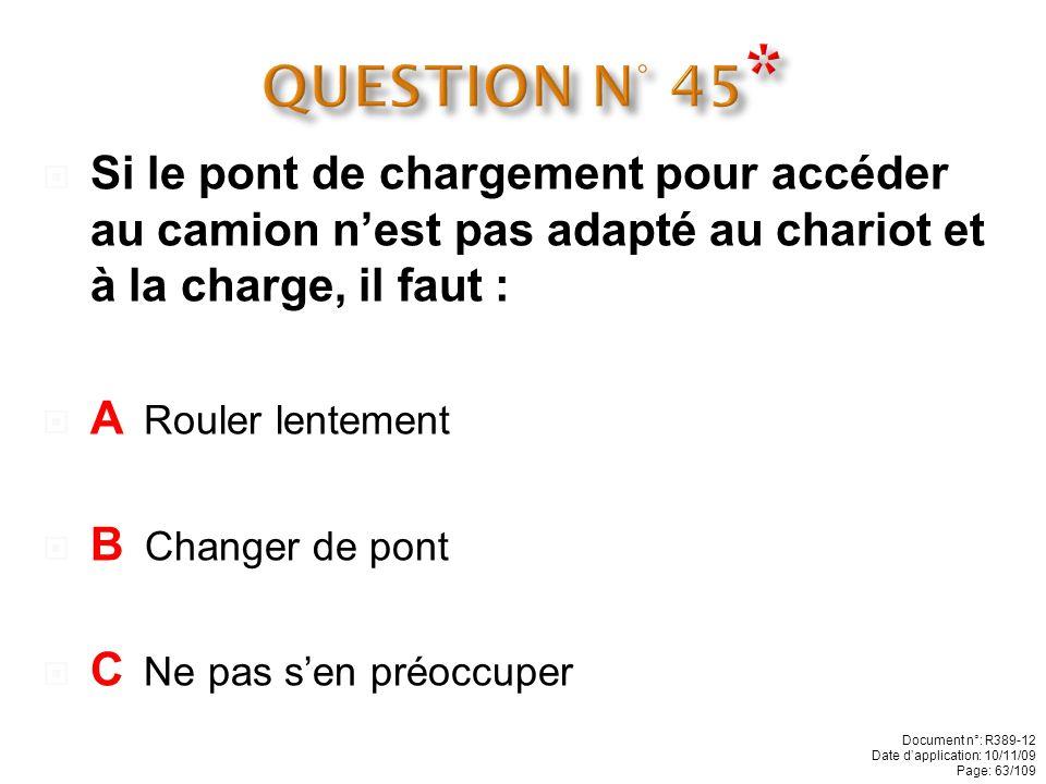 QUESTION N° 45* Si le pont de chargement pour accéder au camion n'est pas adapté au chariot et à la charge, il faut :