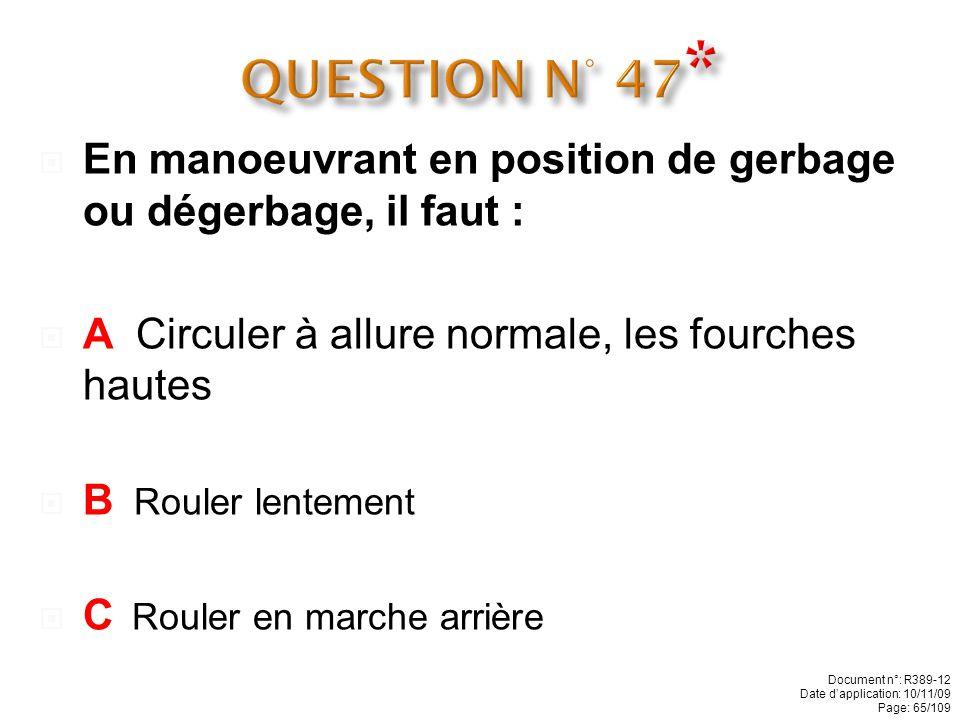 QUESTION N° 47* En manoeuvrant en position de gerbage ou dégerbage, il faut : A Circuler à allure normale, les fourches hautes.