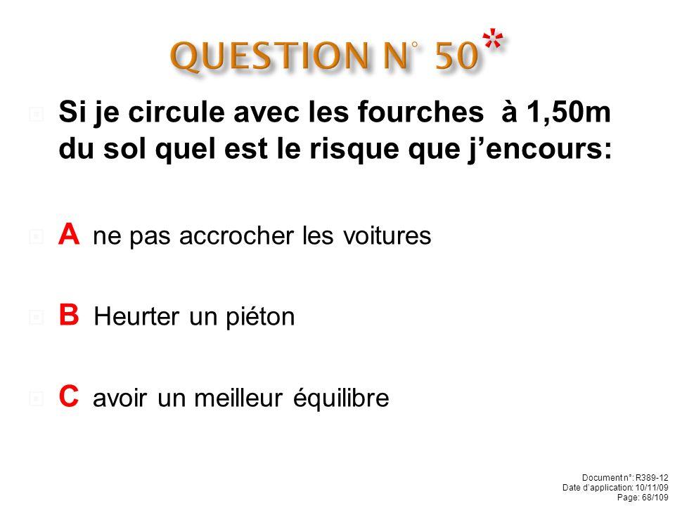 QUESTION N° 50* Si je circule avec les fourches à 1,50m du sol quel est le risque que j'encours: A ne pas accrocher les voitures.