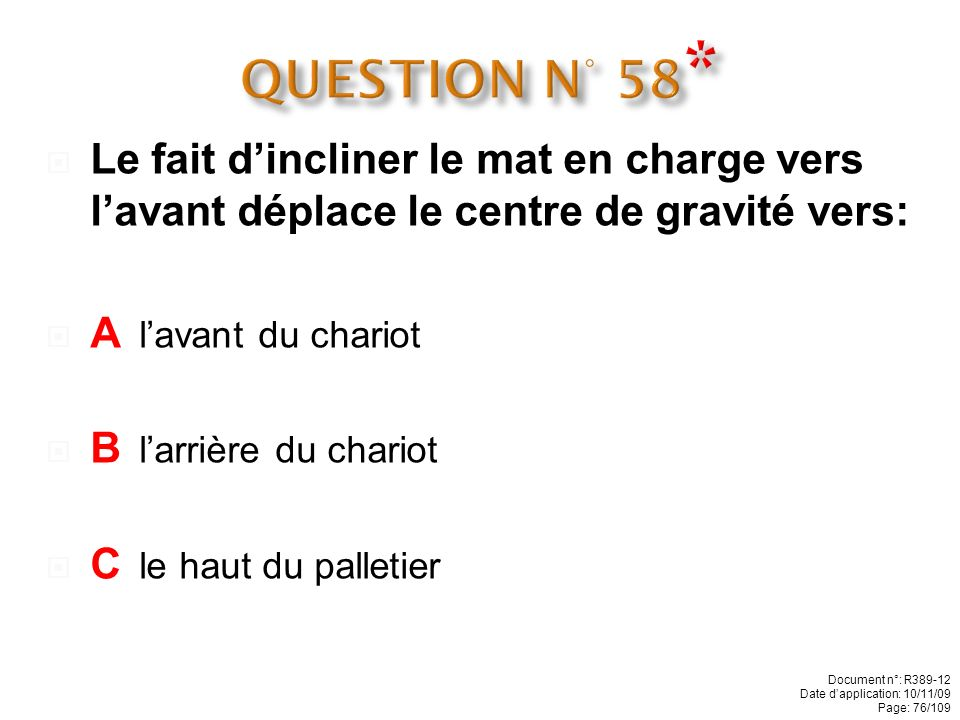 QUESTION N° 58* Le fait d'incliner le mat en charge vers l'avant déplace le centre de gravité vers: