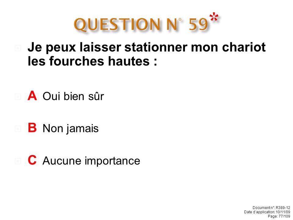 QUESTION N° 59* Je peux laisser stationner mon chariot les fourches hautes : A Oui bien sûr. B Non jamais.
