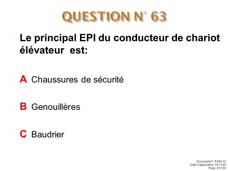 QUESTION N° 63 Le principal EPI du conducteur de chariot élévateur est: A Chaussures de sécurité.