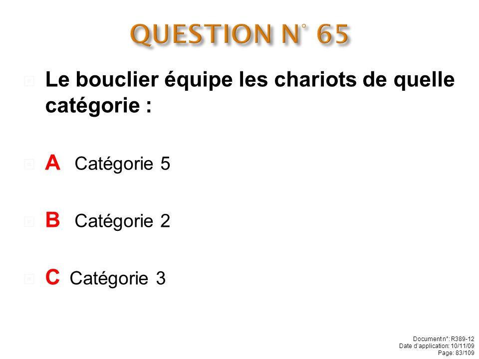 QUESTION N° 65 Le bouclier équipe les chariots de quelle catégorie :