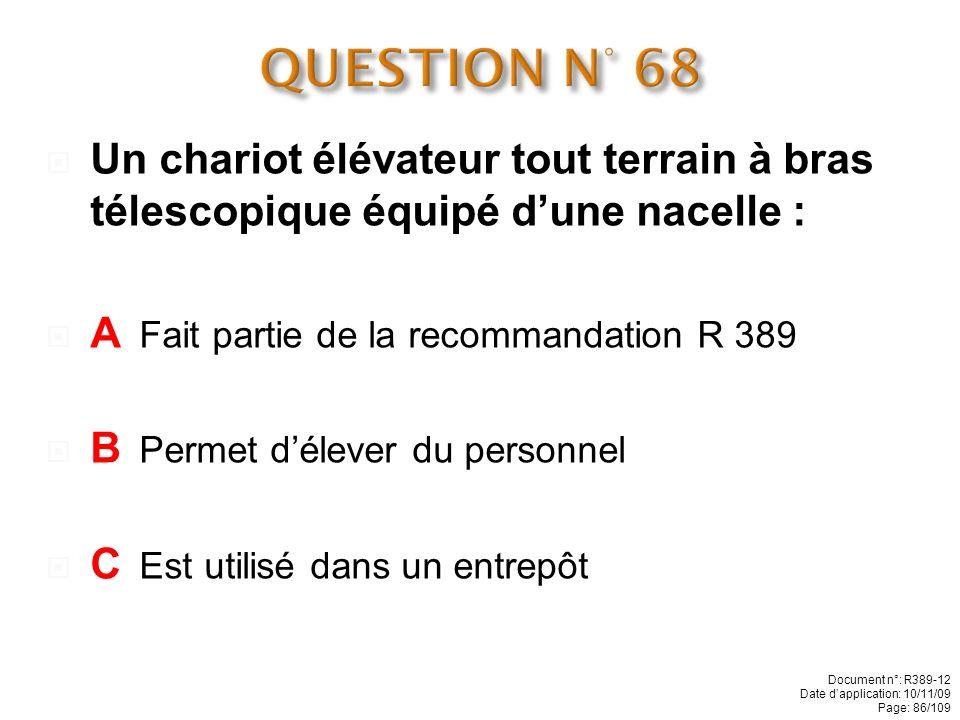 QUESTION N° 68 Un chariot élévateur tout terrain à bras télescopique équipé d'une nacelle : A Fait partie de la recommandation R 389.